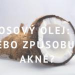 Kokosový olej: Léčí nebo způsobuje akné?